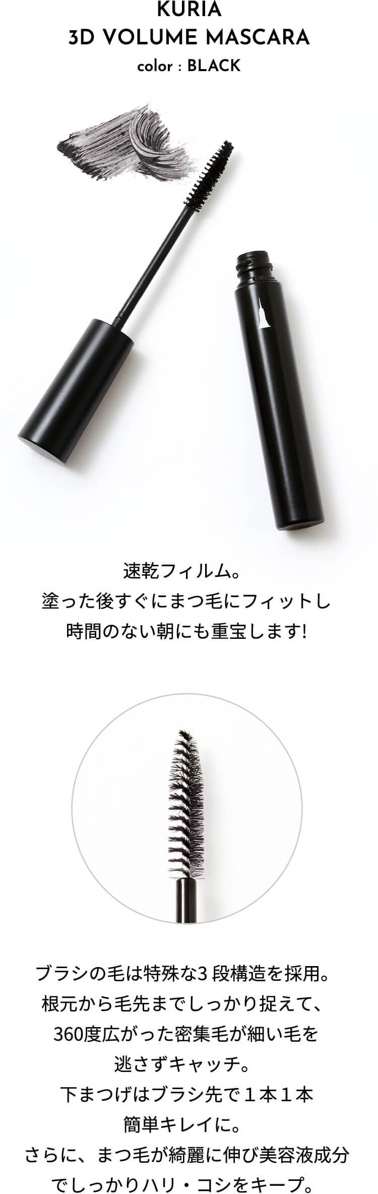 速乾フィルム。塗った後すぐにまつ毛にフィットし時間のない朝にも重宝します! ブラシの毛は特殊な3 段構造を採用。根元から毛先までしっかり捉えて、360度広がった密集毛が細い毛を逃さずキャッチ。下まつげはブラシ先で1本1本簡単キレイに。さらに、まつ毛が綺麗に伸び美容液成分でしっかりハリ・コシをキープ。